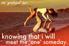 I am grateful for.... knowing that i will meet the 'one' someday. (Hopefully soon. <3 ) Thank God!