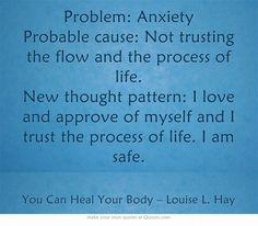 Problem: Anxiety Probable cause: Not trusting the flow and the process of life. New thought pattern: I love and approve of myself and I trust the process of life. I am safe.
