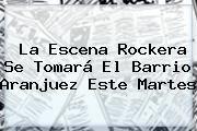 http://tecnoautos.com/wp-content/uploads/imagenes/tendencias/thumbs/la-escena-rockera-se-tomara-el-barrio-aranjuez-este-martes.jpg Noticias Caracol. La escena rockera se tomará el barrio Aranjuez este martes, Enlaces, Imágenes, Videos y Tweets - http://tecnoautos.com/actualidad/noticias-caracol-la-escena-rockera-se-tomara-el-barrio-aranjuez-este-martes/