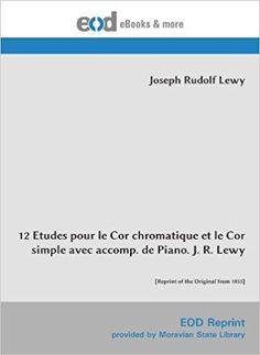 Télécharger 12 Etudes pour le Cor chromatique et le Cor simple avec accomp. de Piano. J. R. Lewy: [Reprint of the Original from 1855] Gratuit