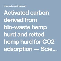 Activated carbon derived from bio-waste hemp hurd and retted hemp hurd for CO2 adsorption — ScienceDirect