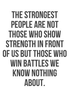 """the strongest people are not those who show strength in front of us, but those who win battles we know nothing about."""
