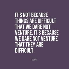 """""""It's not because things are difficult that we dare not venture. It's because we dare not venture that they are difficult."""" 