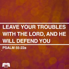 Psalm 55:22 ~ Leave your troubles with the Lord, and He will defend you...