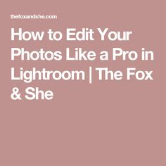 How to Edit Your Photos Like a Pro in Lightroom   The Fox & She