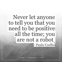 Deep Life Quote: Never let anyone to tell you that you need to be positive all the time; you are not a robot. - Paulo Coelho