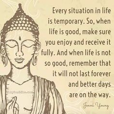 Every situation in life is temporary. So, when life is good, make sure you enjoy and receive it fully. And when life is not so good remember that it will not last forever and better days are on the way.