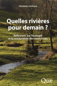 Quelles rivières pour demain? : réflexions sur l'écologie et la restauration des cours d'eau / Christian Lévêque. Quae, cop. 2016