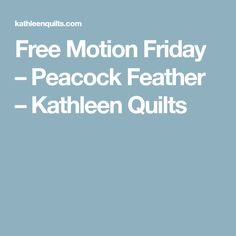 Free Motion Friday – Peacock Feather – Kathleen Quilts