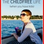 "How+to+live+the+""childfree+life""+(when+you+have+kids.)"