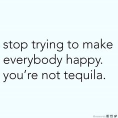 Stop trying to make everybody happy. You're not tequila. #Tequila #happiness