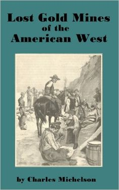 Lost Gold Mines of the American West Legends of the Pegleg Mine, White's Cement Mine, and more..., Charles Michelson - Amazon.com