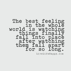 The best feeling in the whole world is watching things finally fall into place after watching them fall apart for so long. livelifehappy.com
