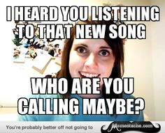 Overly Attached Girlfriend: I heard you listening to that new song...