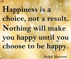 Happiness is a choice, not a result. Nothing will make you happy until you choose to be happy. — Ralph Marston http://prosperityclub1.com/