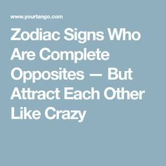 Zodiac Signs Who Are Complete Opposites — But Attract Each Other Like Crazy