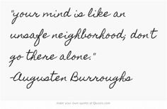 your mind is like an unsafe neighborhood; don't go there alone. -Augusten Burroughs