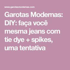 Garotas Modernas: DIY: faça você mesma jeans com tie dye + spikes, uma tentativa