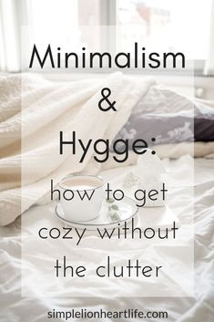 Minimalism and Hygge: How to Get Cozy Without the Clutter - Simple Lionheart Life Minimalism and Hygge: how to get cozy without the clutter. Not only do minimalism and Hygge fit tog
