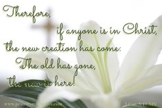 The old is gone; the new has come!  2 Corinthians 4:17