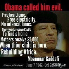 Gaddafi was planning the 1st central bank of Africa. The African dollar would have been backed by its own natural resources which would have made it the most wealthy continent on earth. Muammar Gaddafi was in truth concerned for the people of Libya and desired to help them to be raised up from the 3rd world status. The western powers do not desire that they have any increase in their status and were returned to a nation of turmoil and destruction so that they remain in a subservient state.