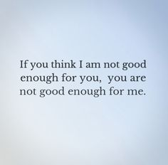 If you think I am not good enough for you, you are not good enough for me. #Funny #Relationships #Quotes