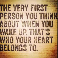 The very first person you think about when you wake up. That's who your heart belongs to.