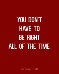 You don't have to be right all of the time.