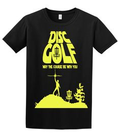 May the course be with you Disc golf shirt  Sizes S-XL. $16.00, via Etsy.  Gave this to the hubby for his birthday = big hit!