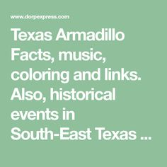 Texas  Armadillo Facts, music, coloring and links. Also,  historical events in South-East Texas such as The Battle of the Alamo,  the Battle of San Jacinto, the 1900 Galveston storm, the Houston Livestock Show and Rodeo and NASA.
