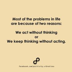 """Most of the problems in life are because of two reasons: we act without thinking -or- we keep thinking without acting."""