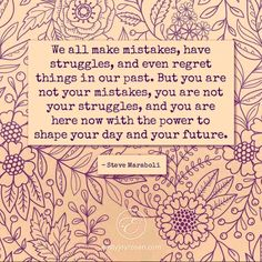 You are not your mistakes, you are not your struggles. Making mistakes