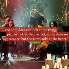 """""""...The Lord does not look at the things people look at. People look at the outward appearance, but the Lord looks at the heart."""" - Samuel 16:7"""