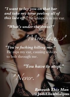 Because I love this.* His tongue dips into my ear, and I close my eyes on a sigh. Beneath This Man - This Man Trilogy by Jodi Ellen Malpas Sexy Love Quotes, Babe Quotes, Sex Quotes, Naughty Quotes, Jesse Ward, Books To Read, My Books, Dialogue Prompts, Writing Prompts