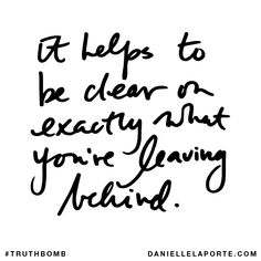 It helps to be clear on exactly what you're leaving behind. Subscribe: DanielleLaPorte.com #Truthbomb #Words #Quotes