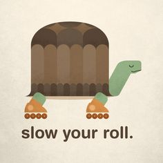 Slow Your Roll by Chase Kunz - I like this. We should post this sign in Chili's for the kids who think they are meant to run everywhere...