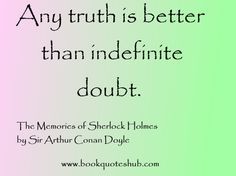 Any truth is better than indefinite doubt.  The Memoirs of Sherlock Holmes by Sir Arthur Conan Doyle