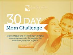 "30-Day Mom Challenge   |   Are you in serious need of a makeover? Not the kind that refers to your ""Mom jeans"" or your hair color. I'm talking about a makeover of your heart. Sign up for this 30-Day Mom Challenge and you'll receive one email each day for the next thirty days, tailor made to encourage you through the demands of motherhood and equip you to be the beautiful mom God wants you to be.  
