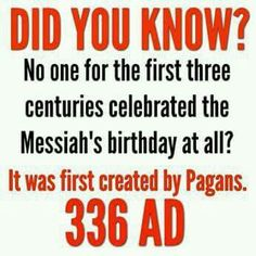 Did you know? No one, for the first three centuries, celebrated the Messiah's birthday at all. It was first created by pagans in 336 AD.