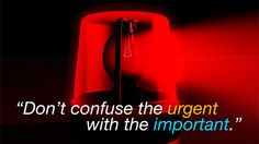 """""""Don't Confuse the Urgent with the Important"""""""