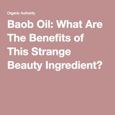 Baob Oil: What Are The Benefits of This Strange Beauty Ingredient?