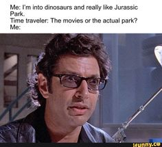 jurassic park world Me: I'm into dinosaurs and really like Jurassic Park. Time traveler: The movies or the actual park? Me: popular memes on the site Jurassic Park Party, Jurassic Park Poster, Jurassic Park Series, Jurassic Park 1993, Jurassic Park Quotes, Blue Jurassic World, Jurassic World Dinosaurs, Jurassic World Fallen Kingdom, Bryce Dallas Howard