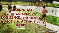 """""""We are what we repeatedly do. Excellence, therefore, is not an ACT but a HABIT."""" - Aristotle"""