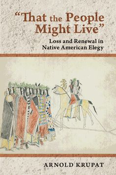 Krupat, Arnold. That the People Might Live: Loss and Renewal in Native American Elegy. Ithaca: Cornell University Press, 2012. Print.