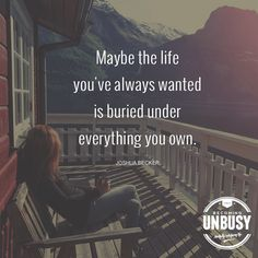 Maybe the life you've always wanted is buried under everything you own. Declutter and simplify.