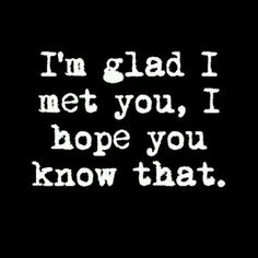 Im So Glad I Met You Quotes Met You For A Reason Be Myself