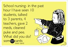 School nursing- in the past hour I have seen 10 students, talked to 3 parents, 4 teachers, gave 2 meds, cleaned puke and pee. What did you do?
