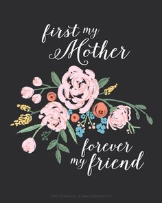 """FREE Mothers Day print! """"First my Mother, Forever my Friend"""" 