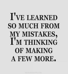 I've learned so much from my mistakes, I'm thinking of making a few more.