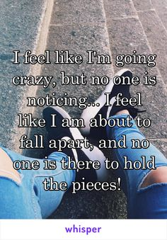 I feel like I'm going crazy, but no one is noticing. I feel like I am about to fall apart, and no one is there to hold the pieces! Going Crazy Quotes, Am I Going Crazy, Broken Quotes Falling Apart, I'm Broken Quotes, Pieces Quotes, Up Quotes, Crazy Feeling, Together Quotes, I Am Broken